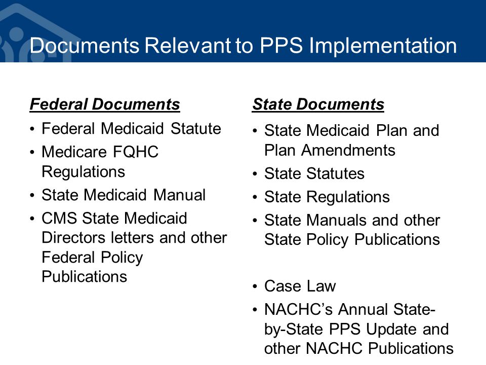 Documents Relevant to PPS Implementation Federal Documents Federal Medicaid Statute Medicare FQHC Regulations State Medicaid Manual CMS State Medicaid Directors letters and other Federal Policy Publications State Documents State Medicaid Plan and Plan Amendments State Statutes State Regulations State Manuals and other State Policy Publications Case Law NACHC's Annual State- by-State PPS Update and other NACHC Publications