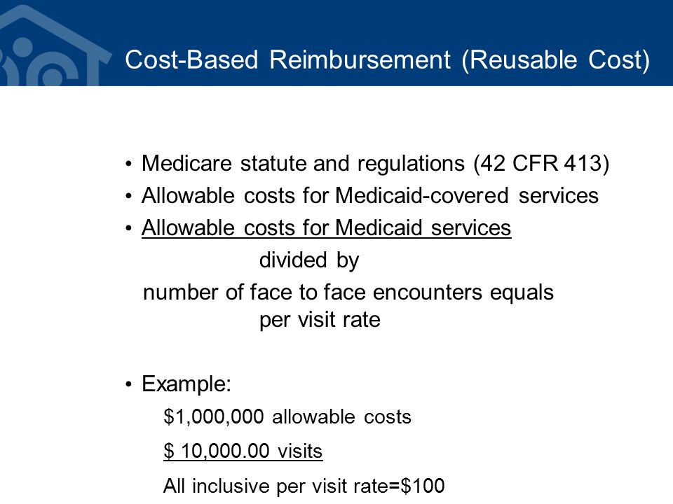 Cost-Based Reimbursement (Reusable Cost) Medicare statute and regulations (42 CFR 413) Allowable costs for Medicaid-covered services Allowable costs for Medicaid services divided by number of face to face encounters equals per visit rate Example: $1,000,000 allowable costs $ 10,000.00 visits All inclusive per visit rate=$100