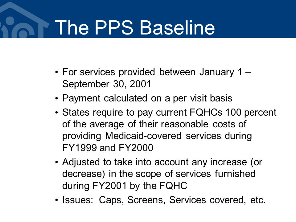 The PPS Baseline For services provided between January 1 – September 30, 2001 Payment calculated on a per visit basis States require to pay current FQHCs 100 percent of the average of their reasonable costs of providing Medicaid-covered services during FY1999 and FY2000 Adjusted to take into account any increase (or decrease) in the scope of services furnished during FY2001 by the FQHC Issues: Caps, Screens, Services covered, etc.