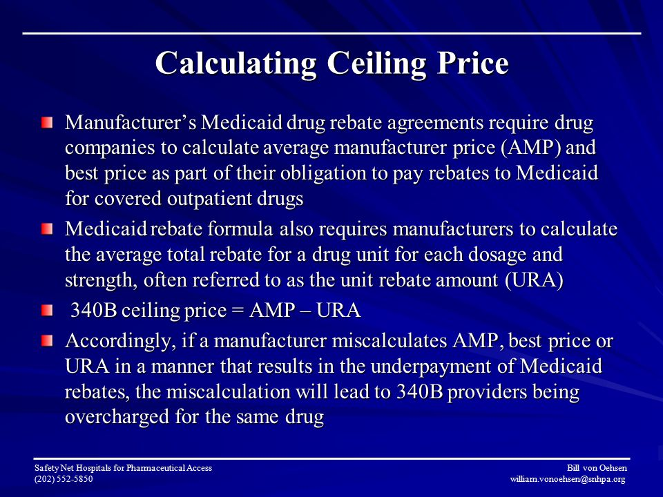 Calculating Ceiling Price Safety Net Hospitals for Pharmaceutical Access Bill von Oehsen (202) 552-5850 william.vonoehsen@snhpa.org Manufacturer's Medicaid drug rebate agreements require drug companies to calculate average manufacturer price (AMP) and best price as part of their obligation to pay rebates to Medicaid for covered outpatient drugs Medicaid rebate formula also requires manufacturers to calculate the average total rebate for a drug unit for each dosage and strength, often referred to as the unit rebate amount (URA) 340B ceiling price = AMP – URA 340B ceiling price = AMP – URA Accordingly, if a manufacturer miscalculates AMP, best price or URA in a manner that results in the underpayment of Medicaid rebates, the miscalculation will lead to 340B providers being overcharged for the same drug
