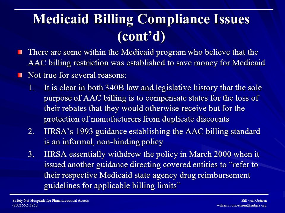Medicaid Billing Compliance Issues (cont'd) There are some within the Medicaid program who believe that the AAC billing restriction was established to save money for Medicaid Not true for several reasons: 1.It is clear in both 340B law and legislative history that the sole purpose of AAC billing is to compensate states for the loss of their rebates that they would otherwise receive but for the protection of manufacturers from duplicate discounts 2.HRSA's 1993 guidance establishing the AAC billing standard is an informal, non-binding policy 3.HRSA essentially withdrew the policy in March 2000 when it issued another guidance directing covered entities to refer to their respective Medicaid state agency drug reimbursement guidelines for applicable billing limits Safety Net Hospitals for Pharmaceutical Access Bill von Oehsen (202) 552-5850 william.vonoehsen@snhpa.org