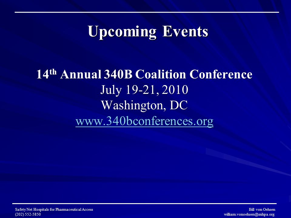 Upcoming Events 14 th Annual 340B Coalition Conference July 19-21, 2010 Washington, DC www.340bconferences.org Safety Net Hospitals for Pharmaceutical Access Bill von Oehsen (202) 552-5850 william.vonoehsen@snhpa.org