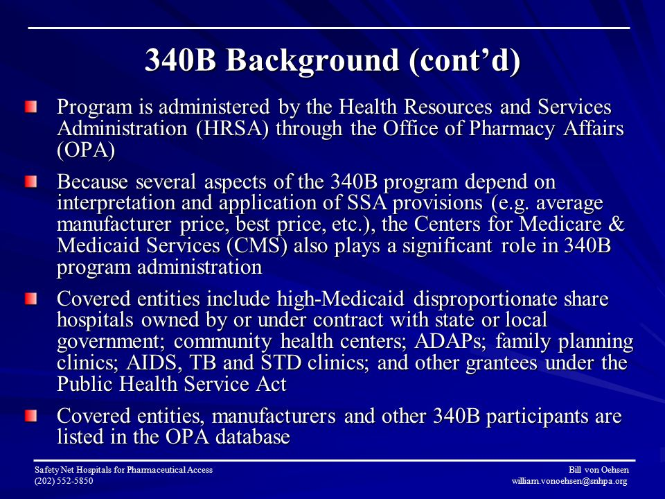 340B Background (cont'd) Program is administered by the Health Resources and Services Administration (HRSA) through the Office of Pharmacy Affairs (OPA) Because several aspects of the 340B program depend on interpretation and application of SSA provisions (e.g.