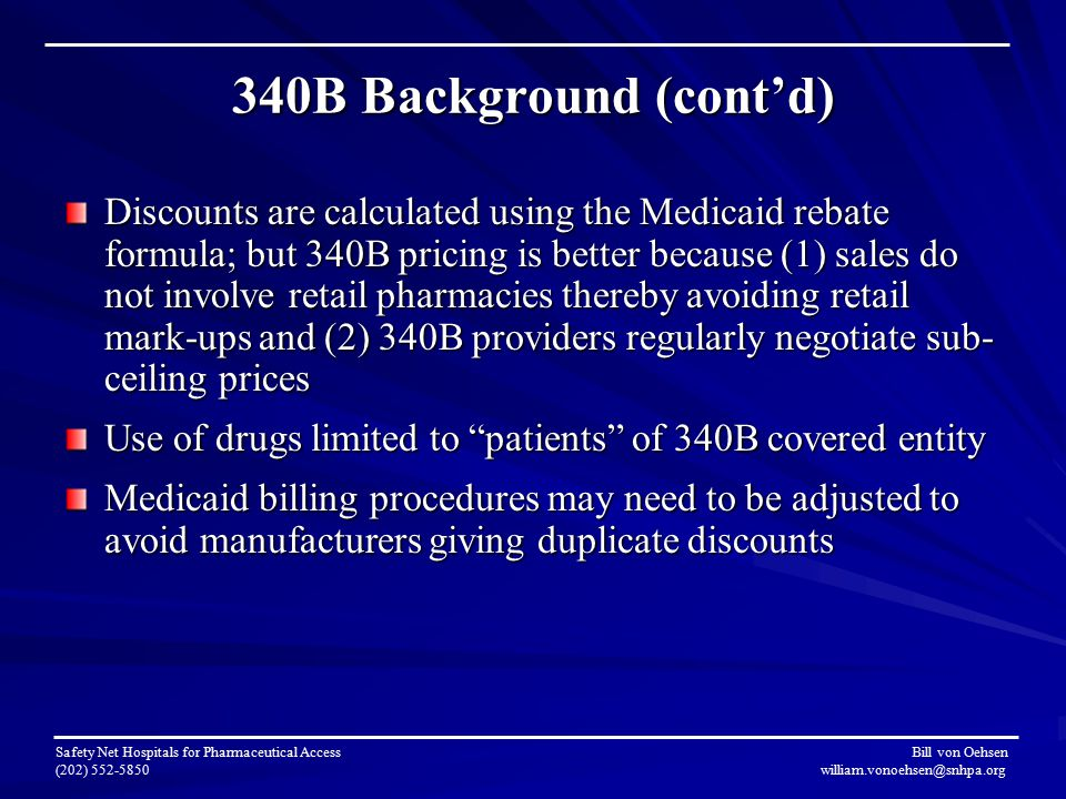 340B Background (cont'd) Discounts are calculated using the Medicaid rebate formula; but 340B pricing is better because (1) sales do not involve retail pharmacies thereby avoiding retail mark-ups and (2) 340B providers regularly negotiate sub- ceiling prices Use of drugs limited to patients of 340B covered entity Medicaid billing procedures may need to be adjusted to avoid manufacturers giving duplicate discounts Safety Net Hospitals for Pharmaceutical Access Bill von Oehsen (202) 552-5850 william.vonoehsen@snhpa.org