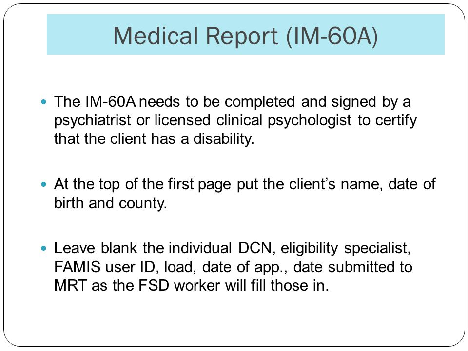 Medical Report (IM-60A) The IM-60A needs to be completed and signed by a psychiatrist or licensed clinical psychologist to certify that the client has a disability.