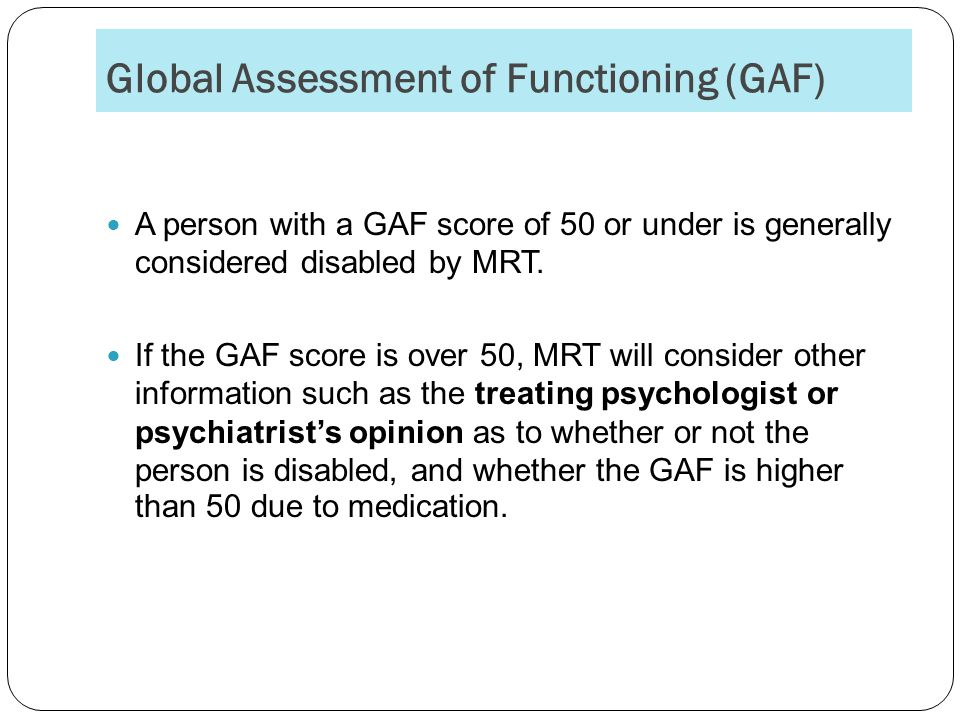 Global Assessment of Functioning (GAF) A person with a GAF score of 50 or under is generally considered disabled by MRT.
