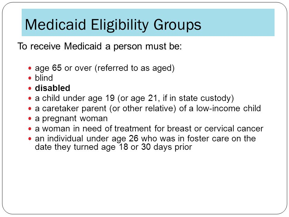 Medicaid Eligibility Groups To receive Medicaid a person must be: age 65 or over (referred to as aged) blind disabled a child under age 19 (or age 21, if in state custody) a caretaker parent (or other relative) of a low-income child a pregnant woman a woman in need of treatment for breast or cervical cancer an individual under age 26 who was in foster care on the date they turned age 18 or 30 days prior