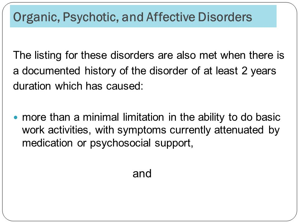 Organic, Psychotic, and Affective Disorders The listing for these disorders are also met when there is a documented history of the disorder of at least 2 years duration which has caused: more than a minimal limitation in the ability to do basic work activities, with symptoms currently attenuated by medication or psychosocial support, and