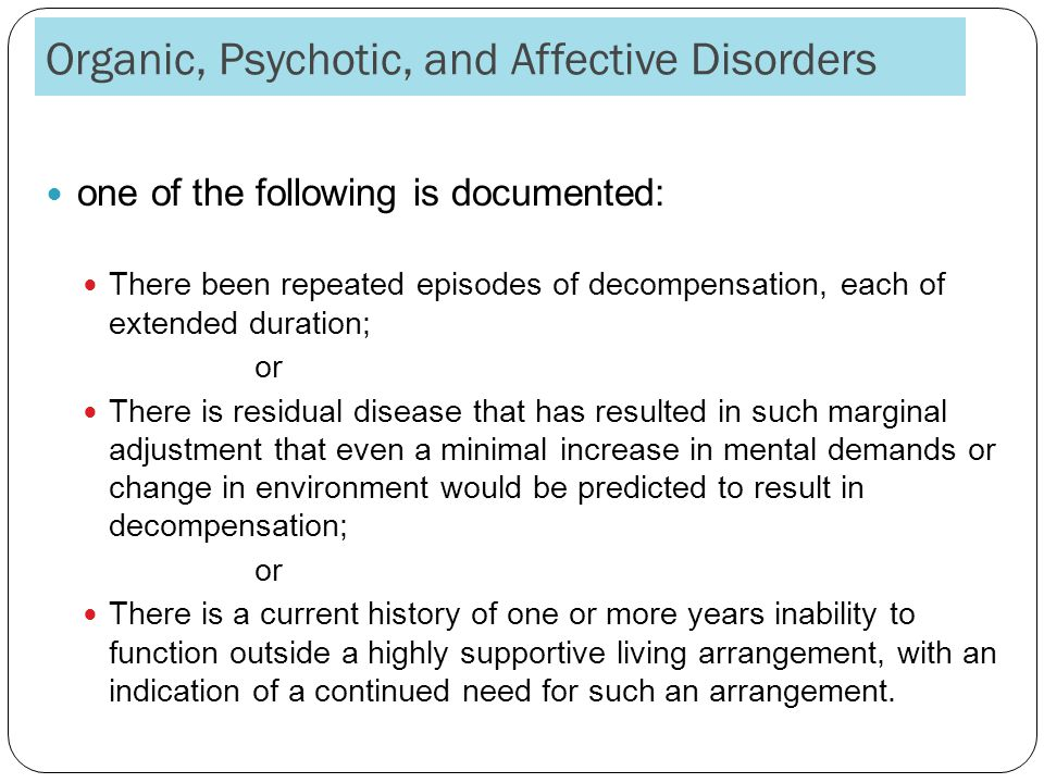Organic, Psychotic, and Affective Disorders one of the following is documented: There been repeated episodes of decompensation, each of extended duration; or There is residual disease that has resulted in such marginal adjustment that even a minimal increase in mental demands or change in environment would be predicted to result in decompensation; or There is a current history of one or more years inability to function outside a highly supportive living arrangement, with an indication of a continued need for such an arrangement.