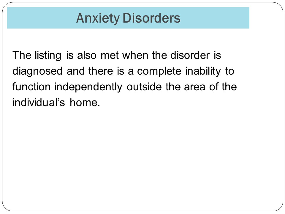 Anxiety Disorders The listing is also met when the disorder is diagnosed and there is a complete inability to function independently outside the area of the individual's home.