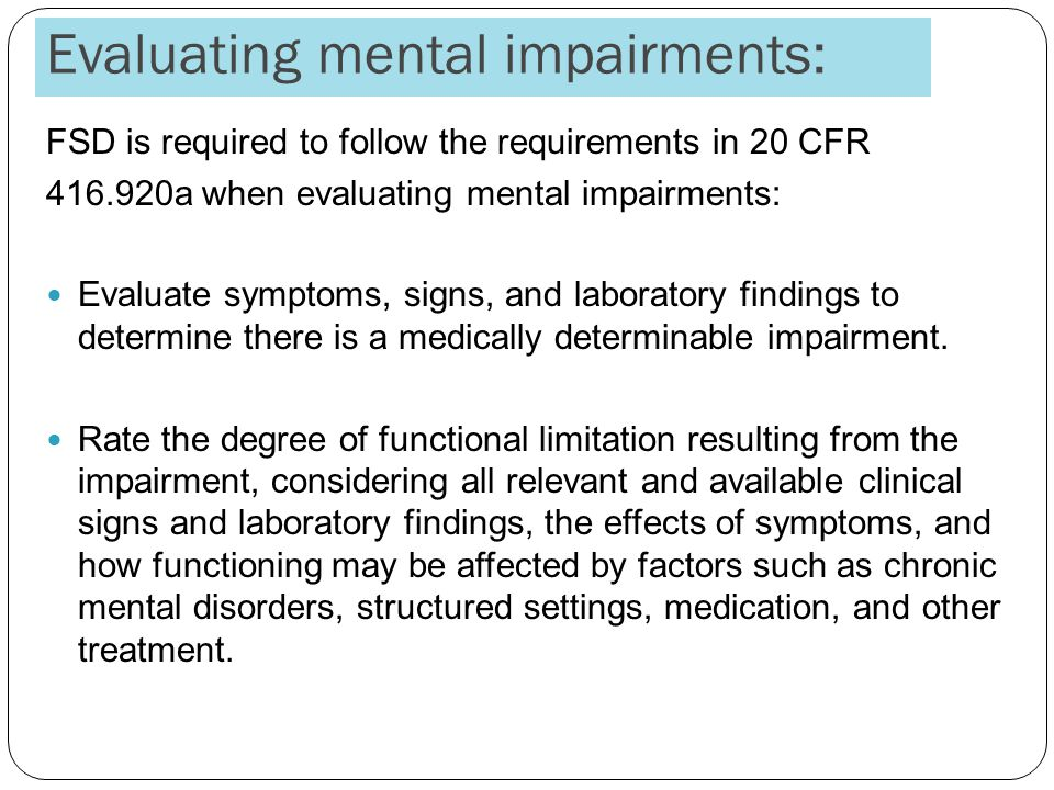 Evaluating mental impairments: FSD is required to follow the requirements in 20 CFR 416.920a when evaluating mental impairments: Evaluate symptoms, signs, and laboratory findings to determine there is a medically determinable impairment.