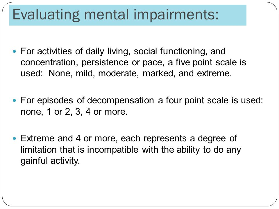 Evaluating mental impairments: For activities of daily living, social functioning, and concentration, persistence or pace, a five point scale is used: None, mild, moderate, marked, and extreme.