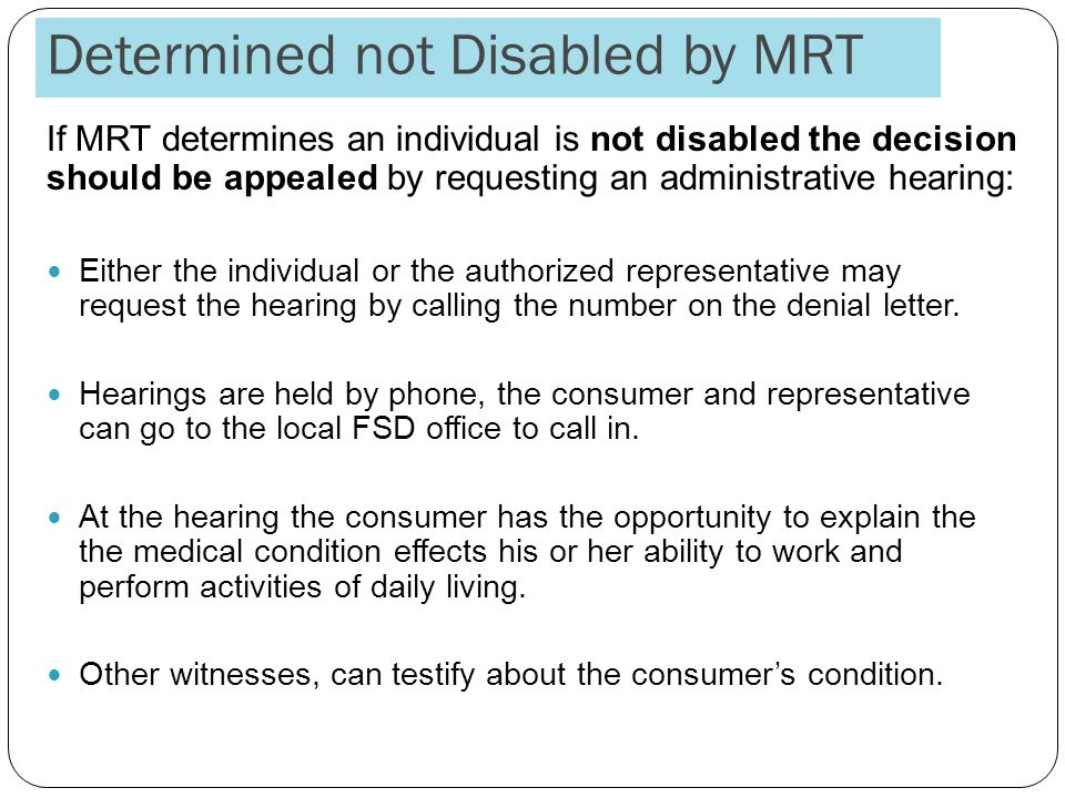 Determined not Disabled by MRT If MRT determines an individual is not disabled the decision should be appealed by requesting an administrative hearing: Either the individual or the authorized representative may request the hearing by calling the number on the denial letter.