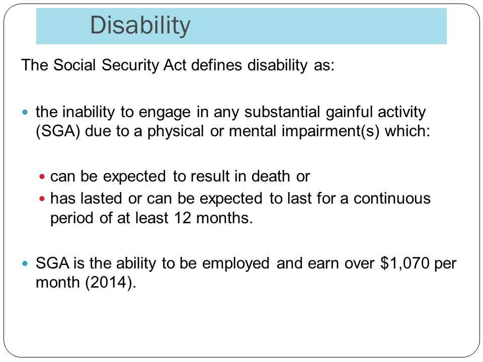 Disability The Social Security Act defines disability as: the inability to engage in any substantial gainful activity (SGA) due to a physical or mental impairment(s) which: can be expected to result in death or has lasted or can be expected to last for a continuous period of at least 12 months.
