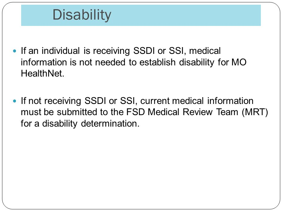 Disability If an individual is receiving SSDI or SSI, medical information is not needed to establish disability for MO HealthNet.