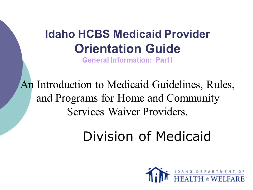 Idaho HCBS Medicaid Provider Orientation Guide General Information: Part I Division of Medicaid An Introduction to Medicaid Guidelines, Rules, and Programs for Home and Community Services Waiver Providers.