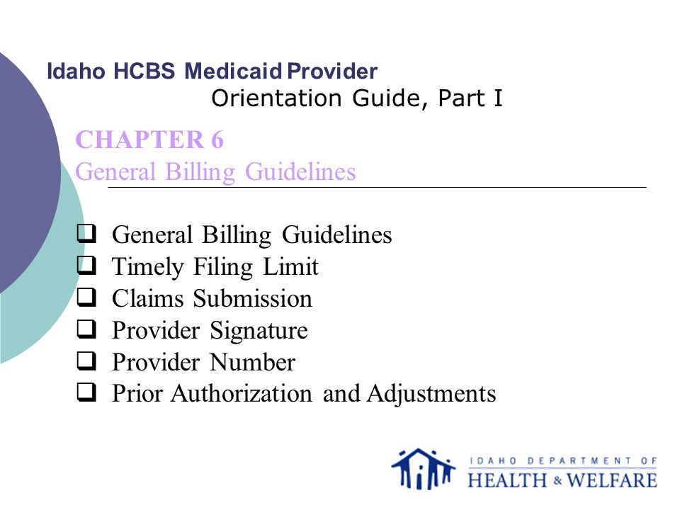 Idaho HCBS Medicaid Provider Orientation Guide, Part I CHAPTER 6 General Billing Guidelines  General Billing Guidelines  Timely Filing Limit  Claims Submission  Provider Signature  Provider Number  Prior Authorization and Adjustments
