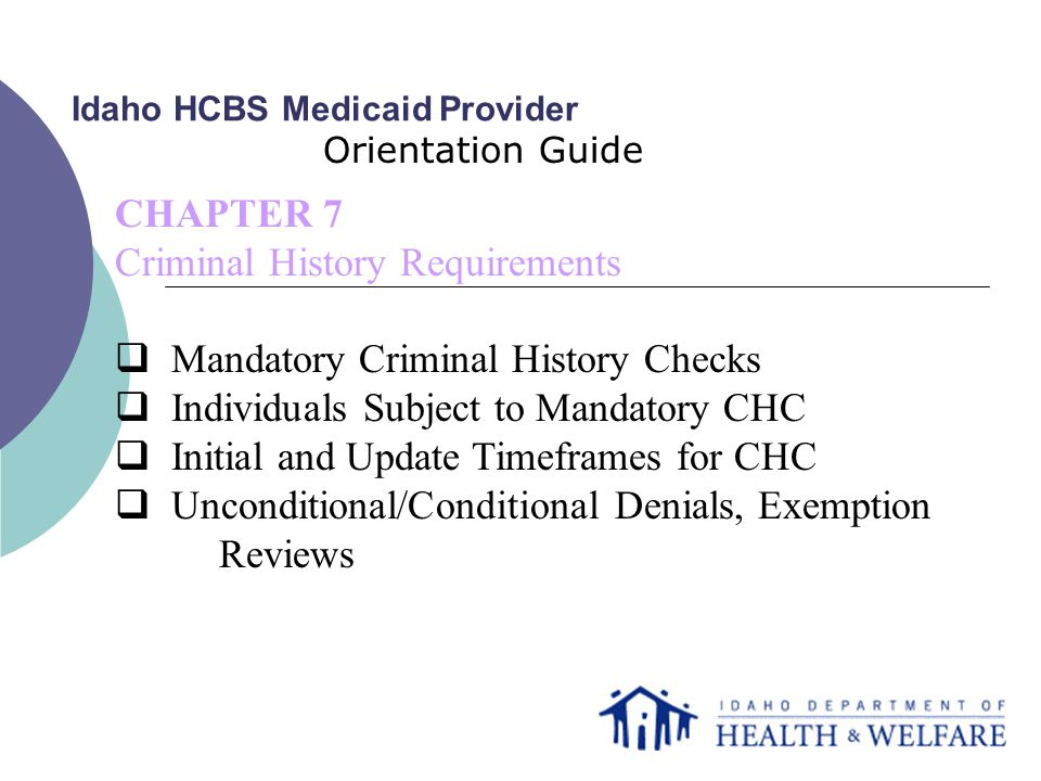 Idaho HCBS Medicaid Provider Orientation Guide CHAPTER 7 Criminal History Requirements  Mandatory Criminal History Checks  Individuals Subject to Mandatory CHC  Initial and Update Timeframes for CHC  Unconditional/Conditional Denials, Exemption Reviews