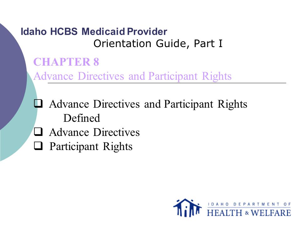 Idaho HCBS Medicaid Provider Orientation Guide, Part I CHAPTER 8 Advance Directives and Participant Rights  Advance Directives and Participant Rights Defined  Advance Directives  Participant Rights