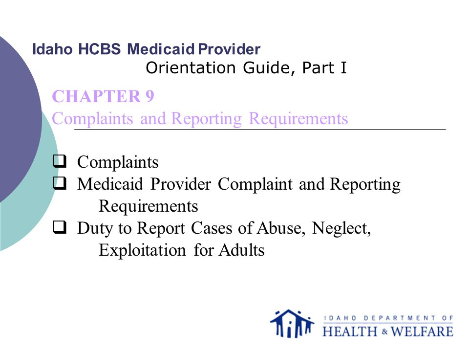 Idaho HCBS Medicaid Provider Orientation Guide, Part I CHAPTER 9 Complaints and Reporting Requirements  Complaints  Medicaid Provider Complaint and Reporting Requirements  Duty to Report Cases of Abuse, Neglect, Exploitation for Adults