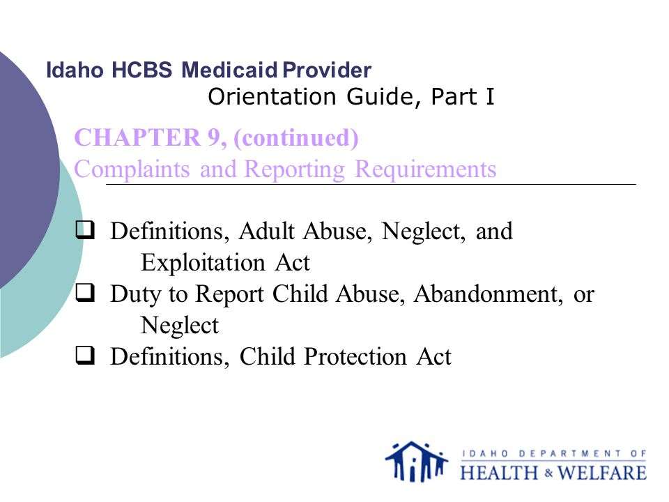 Idaho HCBS Medicaid Provider Orientation Guide, Part I CHAPTER 9, (continued) Complaints and Reporting Requirements  Definitions, Adult Abuse, Neglect, and Exploitation Act  Duty to Report Child Abuse, Abandonment, or Neglect  Definitions, Child Protection Act