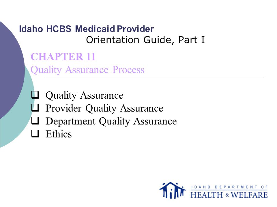 Idaho HCBS Medicaid Provider Orientation Guide, Part I CHAPTER 11 Quality Assurance Process  Quality Assurance  Provider Quality Assurance  Department Quality Assurance  Ethics