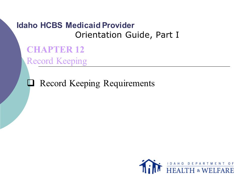 Idaho HCBS Medicaid Provider Orientation Guide, Part I CHAPTER 12 Record Keeping  Record Keeping Requirements