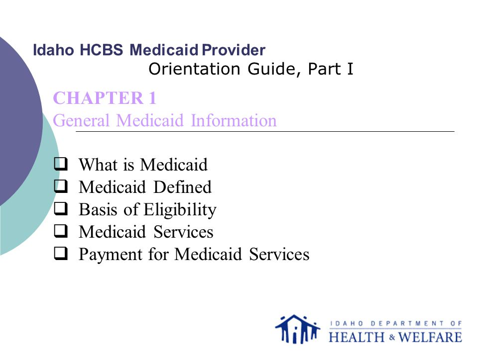 Idaho HCBS Medicaid Provider Orientation Guide, Part I CHAPTER 1 General Medicaid Information  What is Medicaid  Medicaid Defined  Basis of Eligibility  Medicaid Services  Payment for Medicaid Services