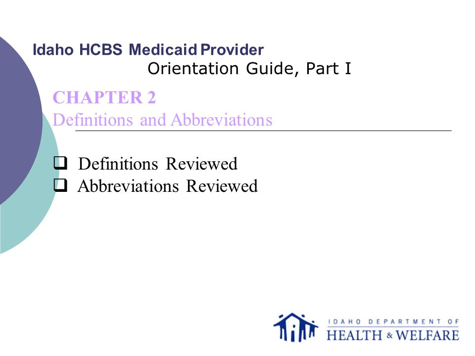 Idaho HCBS Medicaid Provider Orientation Guide, Part I CHAPTER 2 Definitions and Abbreviations  Definitions Reviewed  Abbreviations Reviewed
