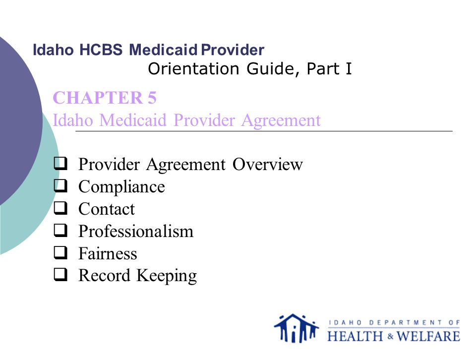 Idaho HCBS Medicaid Provider Orientation Guide, Part I CHAPTER 5 Idaho Medicaid Provider Agreement  Provider Agreement Overview  Compliance  Contact  Professionalism  Fairness  Record Keeping