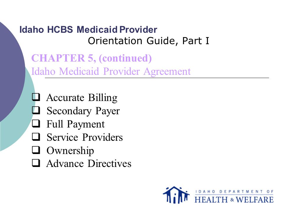 Idaho HCBS Medicaid Provider Orientation Guide, Part I CHAPTER 5, (continued) Idaho Medicaid Provider Agreement  Accurate Billing  Secondary Payer  Full Payment  Service Providers  Ownership  Advance Directives