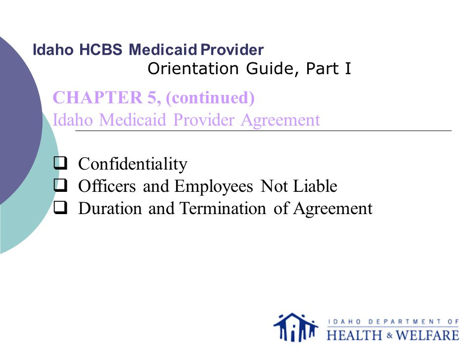 Idaho HCBS Medicaid Provider Orientation Guide, Part I CHAPTER 5, (continued) Idaho Medicaid Provider Agreement  Confidentiality  Officers and Employees Not Liable  Duration and Termination of Agreement