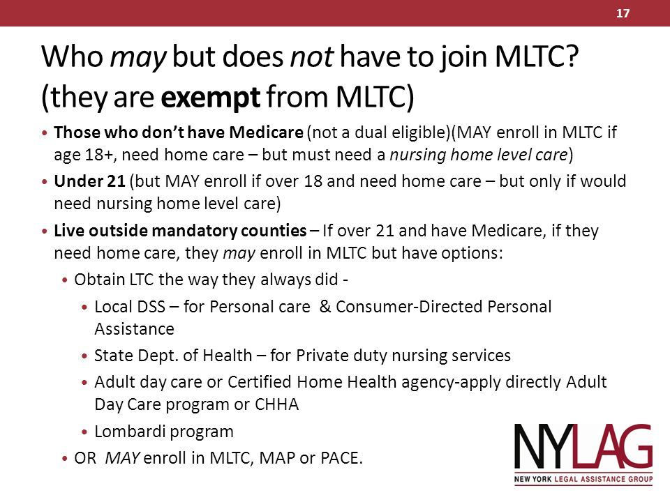 Who may but does not have to join MLTC? (they are exempt from MLTC) Those who don't have Medicare (not a dual eligible)(MAY enroll in MLTC if age 18+,