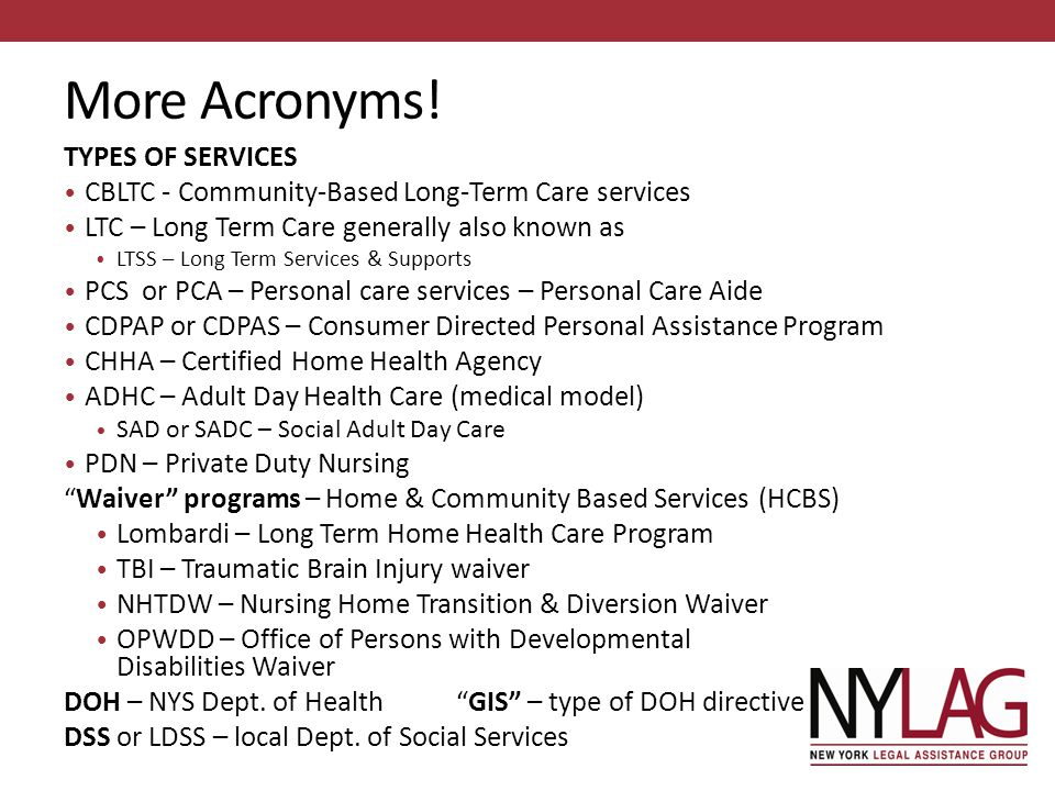 More Acronyms! TYPES OF SERVICES CBLTC - Community-Based Long-Term Care services LTC – Long Term Care generally also known as LTSS – Long Term Service