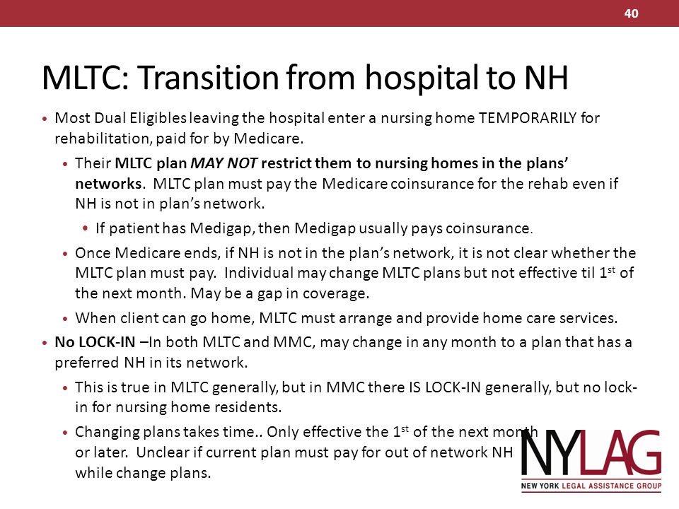 MLTC: Transition from hospital to NH Most Dual Eligibles leaving the hospital enter a nursing home TEMPORARILY for rehabilitation, paid for by Medicar
