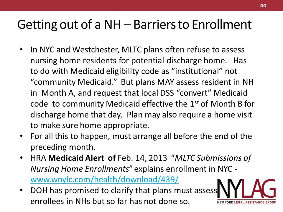 Getting out of a NH – Barriers to Enrollment In NYC and Westchester, MLTC plans often refuse to assess nursing home residents for potential discharge