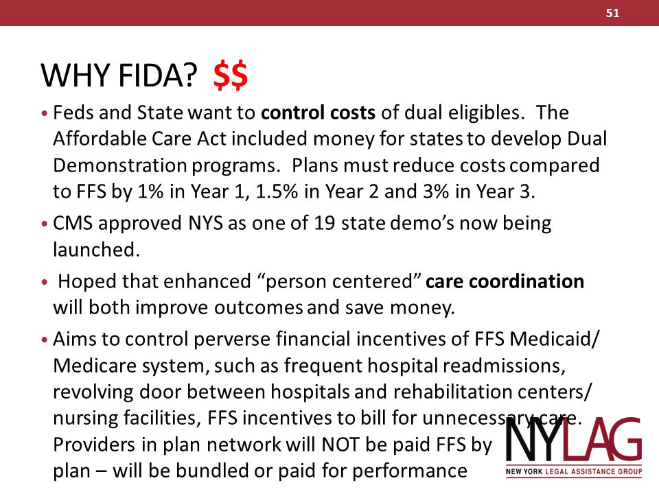 WHY FIDA? $$ Feds and State want to control costs of dual eligibles. The Affordable Care Act included money for states to develop Dual Demonstration p