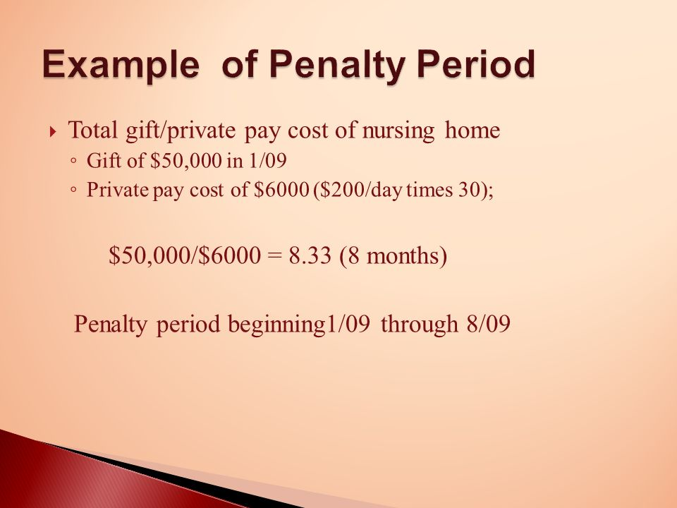  Total gift/private pay cost of nursing home ◦ Gift of $50,000 in 1/09 ◦ Private pay cost of $6000 ($200/day times 30); $50,000/$6000 = 8.33 (8 months) Penalty period beginning1/09 through 8/09