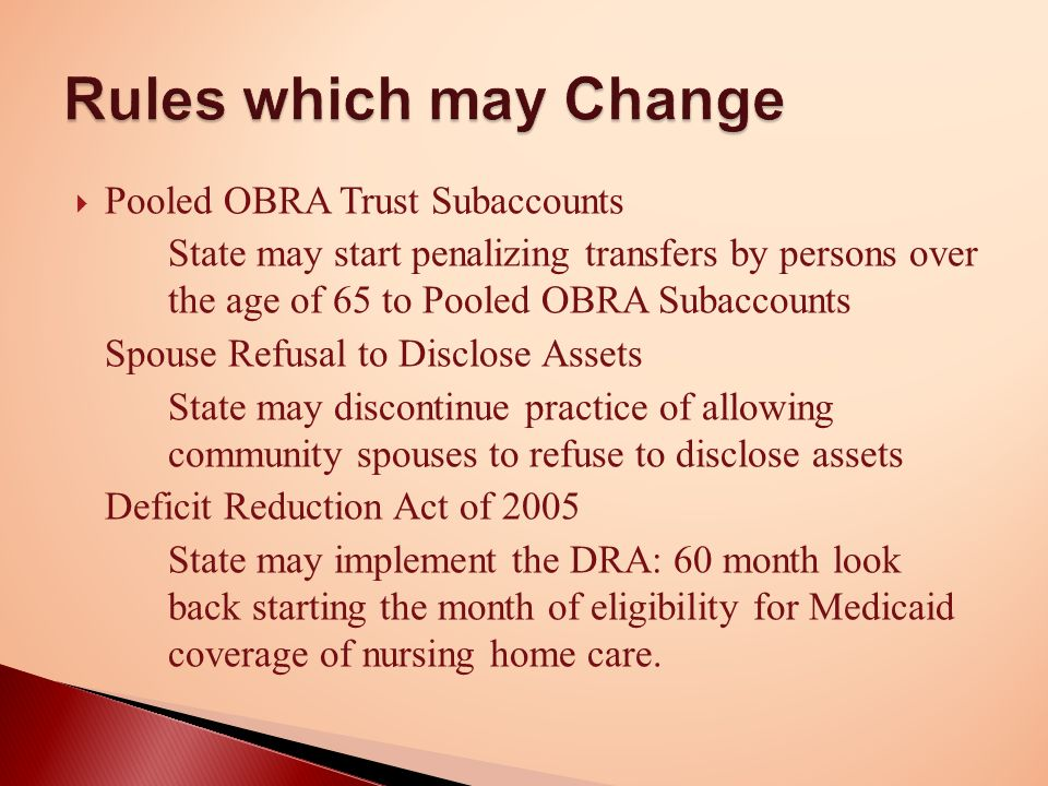  Pooled OBRA Trust Subaccounts State may start penalizing transfers by persons over the age of 65 to Pooled OBRA Subaccounts Spouse Refusal to Disclose Assets State may discontinue practice of allowing community spouses to refuse to disclose assets Deficit Reduction Act of 2005 State may implement the DRA: 60 month look back starting the month of eligibility for Medicaid coverage of nursing home care.