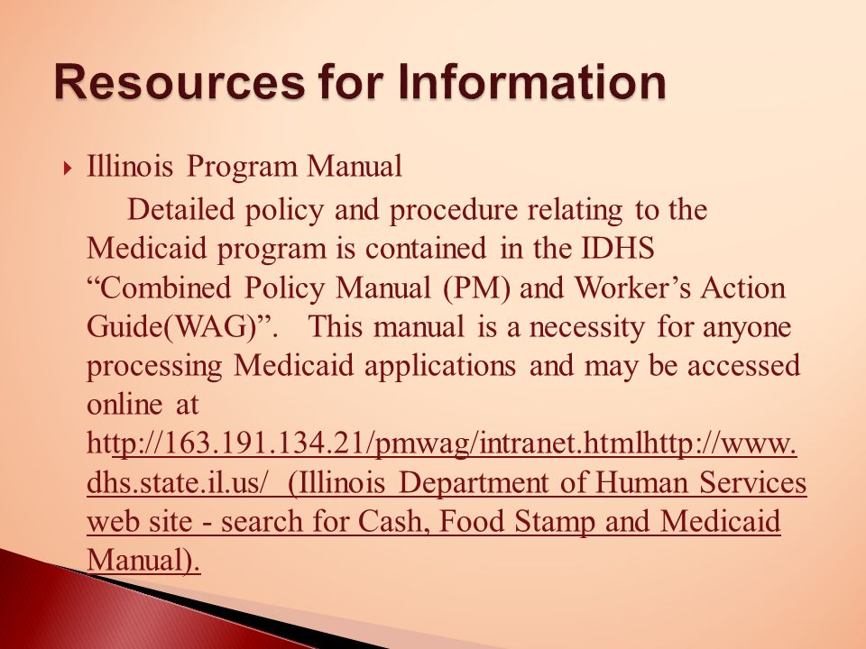 Illinois Program Manual Detailed policy and procedure relating to the Medicaid program is contained in the IDHS Combined Policy Manual (PM) and Worker's Action Guide(WAG) .