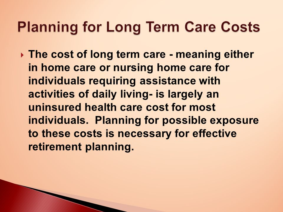  The cost of long term care - meaning either in home care or nursing home care for individuals requiring assistance with activities of daily living- is largely an uninsured health care cost for most individuals.