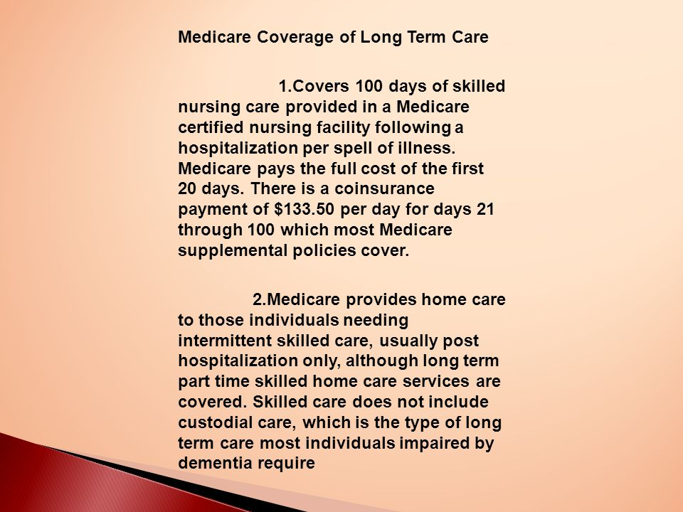 Medicare Coverage of Long Term Care 1.Covers 100 days of skilled nursing care provided in a Medicare certified nursing facility following a hospitalization per spell of illness.