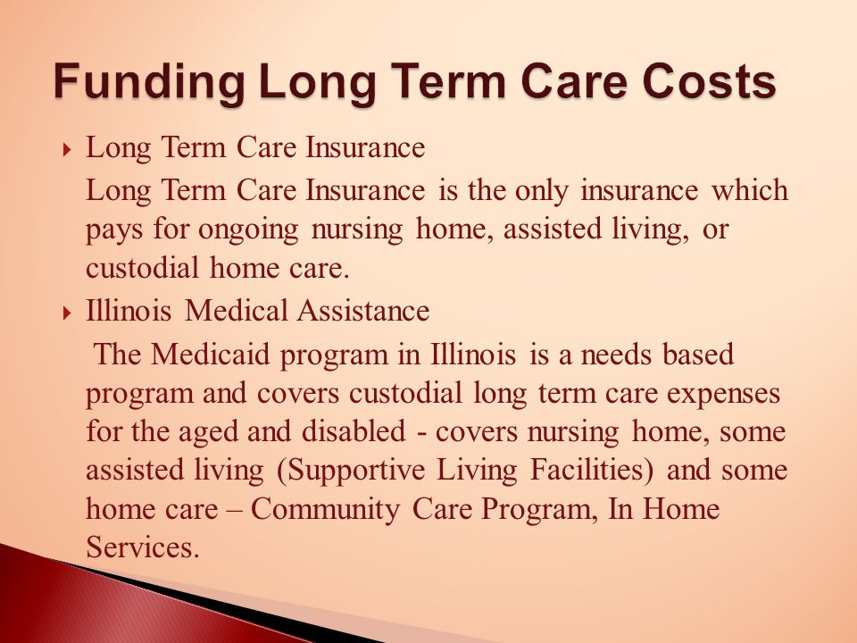  Long Term Care Insurance Long Term Care Insurance is the only insurance which pays for ongoing nursing home, assisted living, or custodial home care.