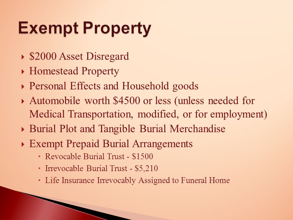  $2000 Asset Disregard  Homestead Property  Personal Effects and Household goods  Automobile worth $4500 or less (unless needed for Medical Transportation, modified, or for employment)  Burial Plot and Tangible Burial Merchandise  Exempt Prepaid Burial Arrangements  Revocable Burial Trust - $1500  Irrevocable Burial Trust - $5,210  Life Insurance Irrevocably Assigned to Funeral Home