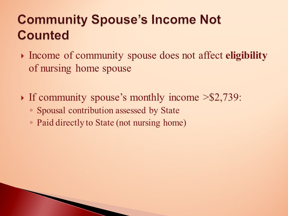  Income of community spouse does not affect eligibility of nursing home spouse  If community spouse's monthly income >$2,739: ◦ Spousal contribution assessed by State ◦ Paid directly to State (not nursing home) Community Spouse's Income Not Counted