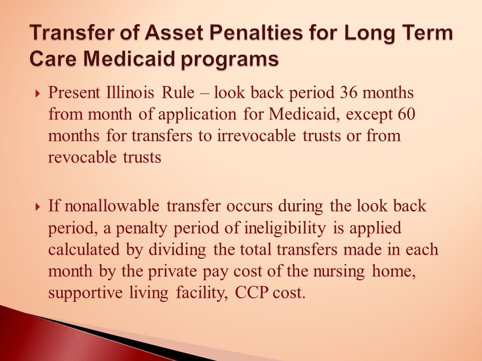  Present Illinois Rule – look back period 36 months from month of application for Medicaid, except 60 months for transfers to irrevocable trusts or from revocable trusts  If nonallowable transfer occurs during the look back period, a penalty period of ineligibility is applied calculated by dividing the total transfers made in each month by the private pay cost of the nursing home, supportive living facility, CCP cost.