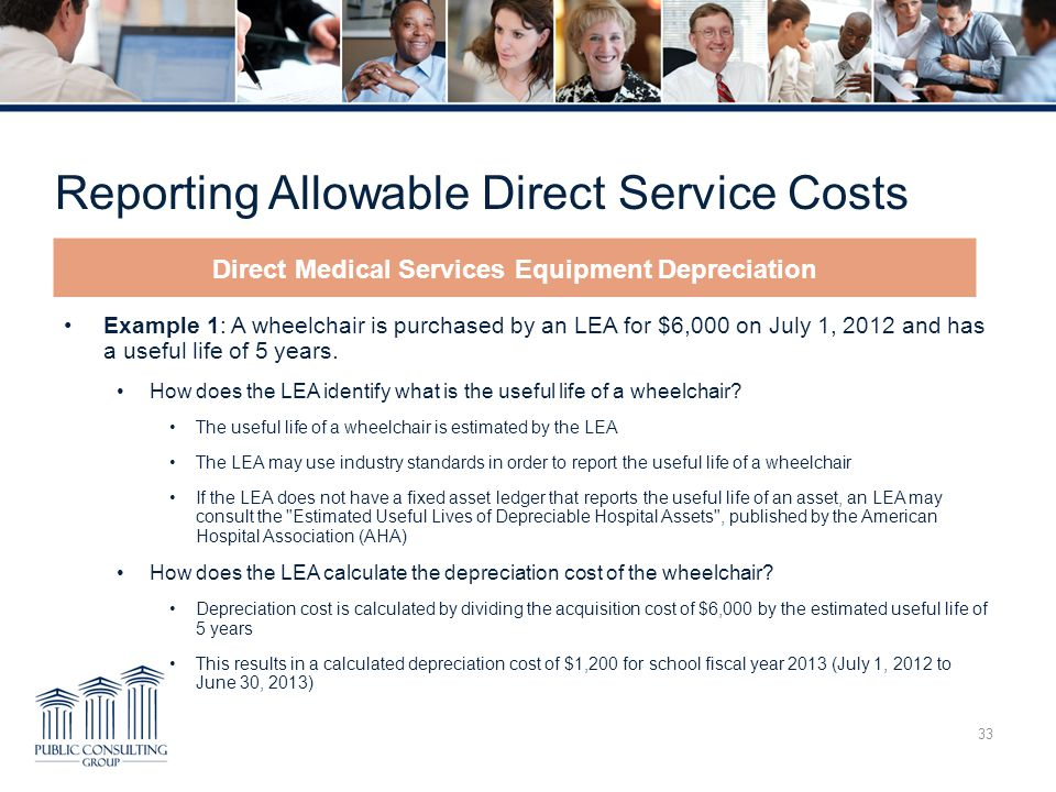 Reporting Allowable Direct Service Costs 33 Example 1: A wheelchair is purchased by an LEA for $6,000 on July 1, 2012 and has a useful life of 5 years