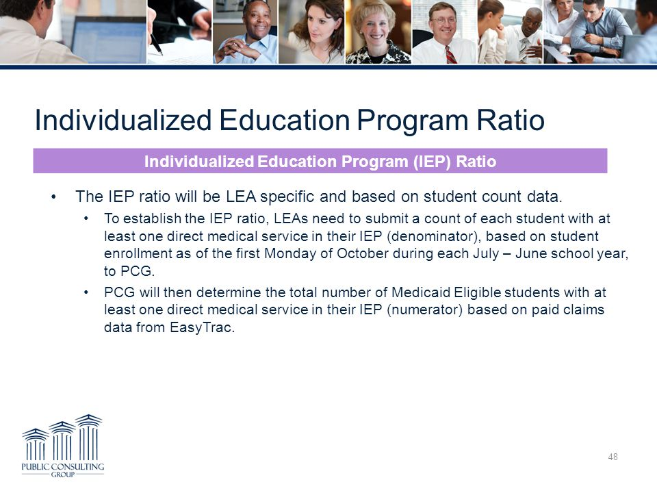 Individualized Education Program Ratio 48 The IEP ratio will be LEA specific and based on student count data. To establish the IEP ratio, LEAs need to