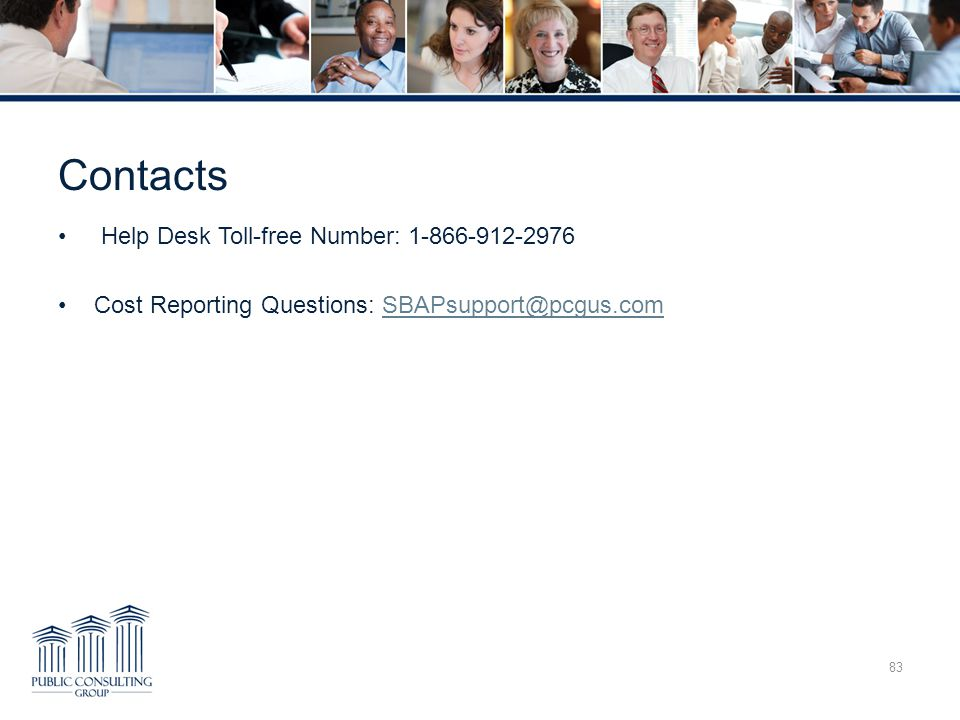 Contacts 83 Help Desk Toll-free Number: 1-866-912-2976 Cost Reporting Questions: SBAPsupport@pcgus.comSBAPsupport@pcgus.com