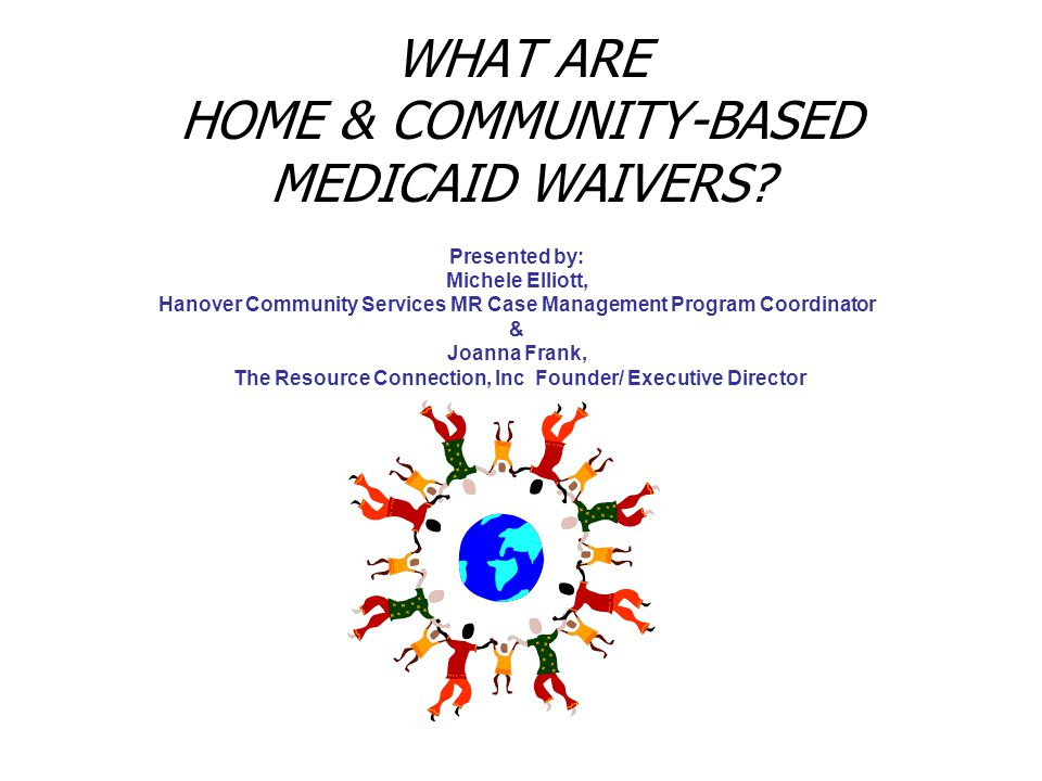 WHAT ARE HOME & COMMUNITY-BASED MEDICAID WAIVERS? Presented by: Michele Elliott, Hanover Community Services MR Case Management Program Coordinator & J